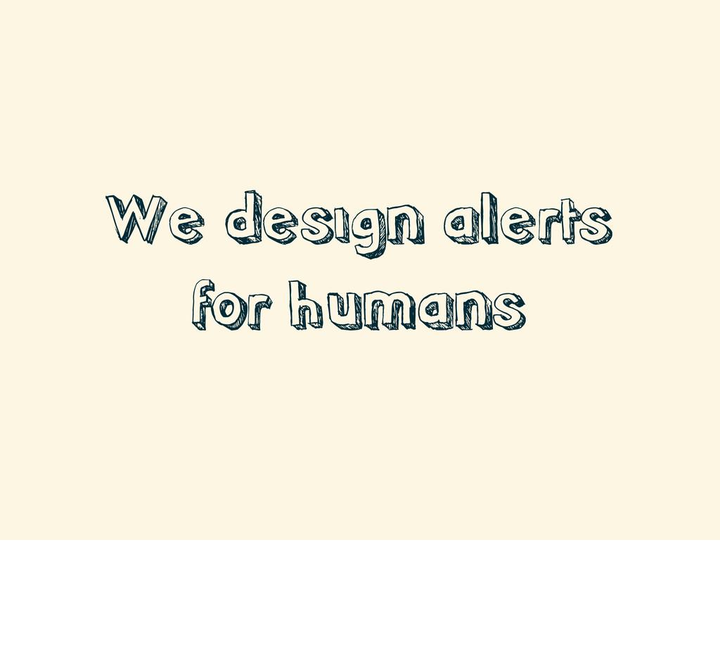 We design alerts for humans