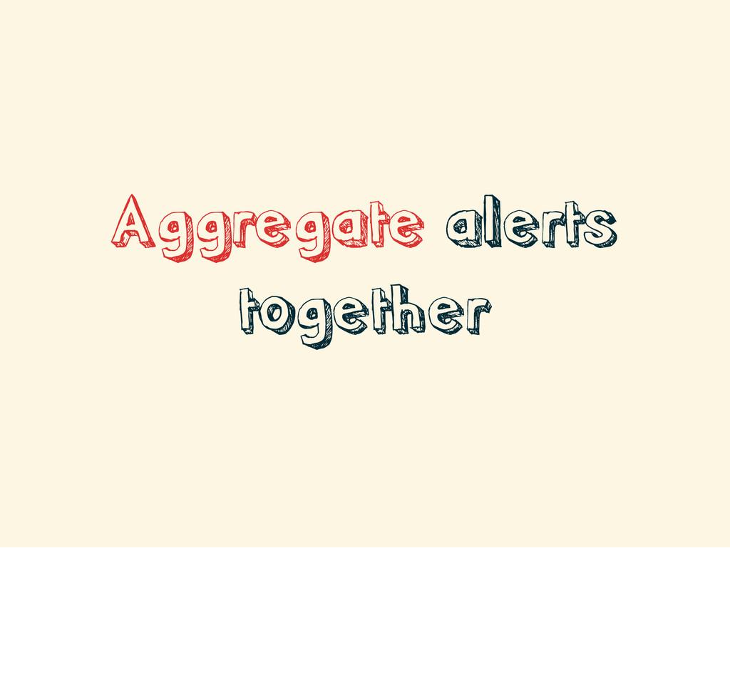 Aggregate alerts together