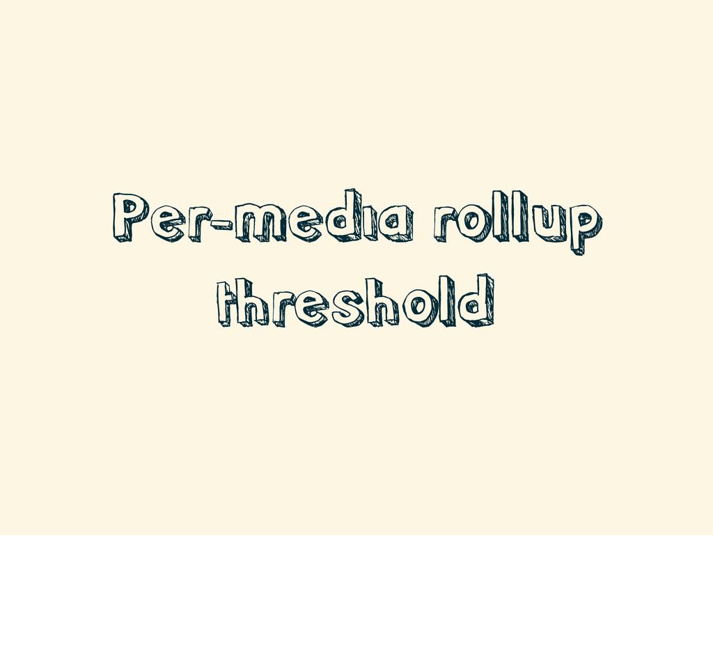 Per-media rollup threshold