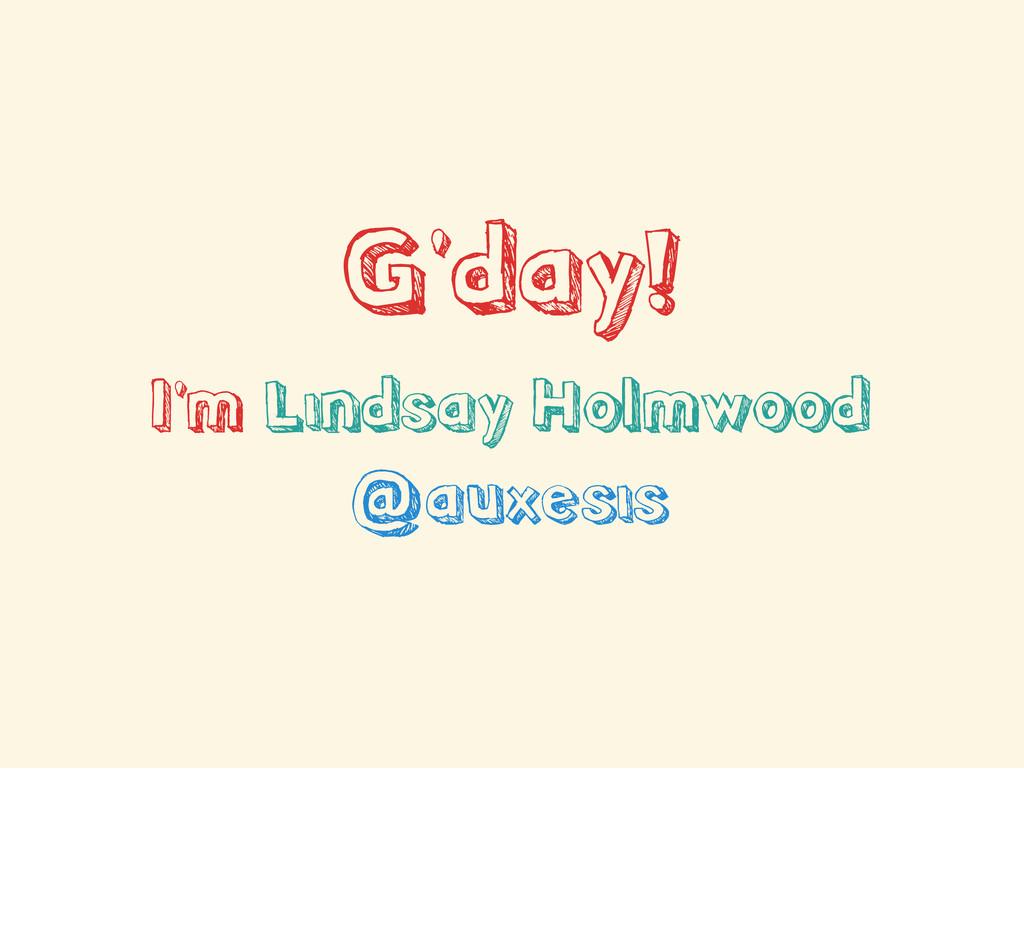G'day! I'm Lindsay Holmwood @auxesis