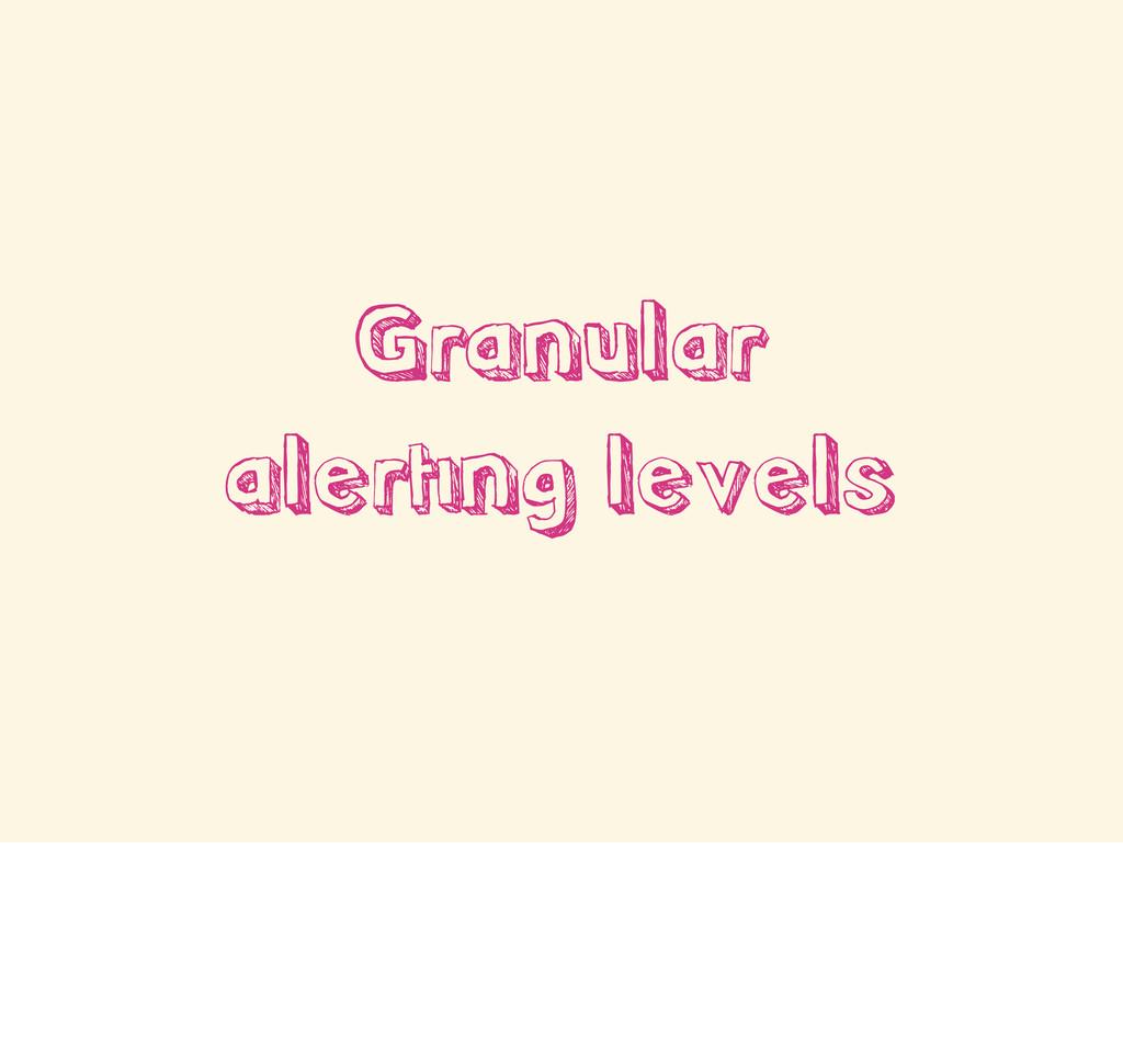 Granular alerting levels