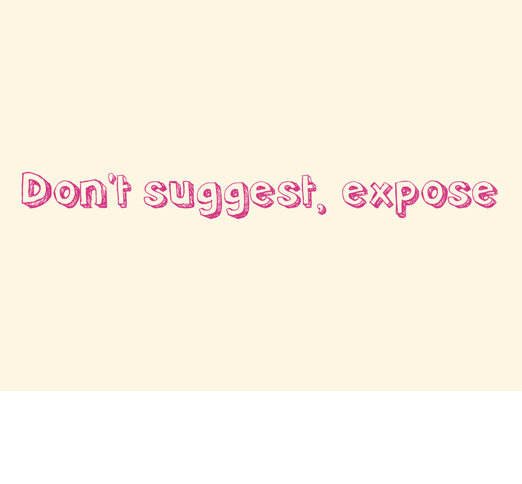 Don't suggest, expose
