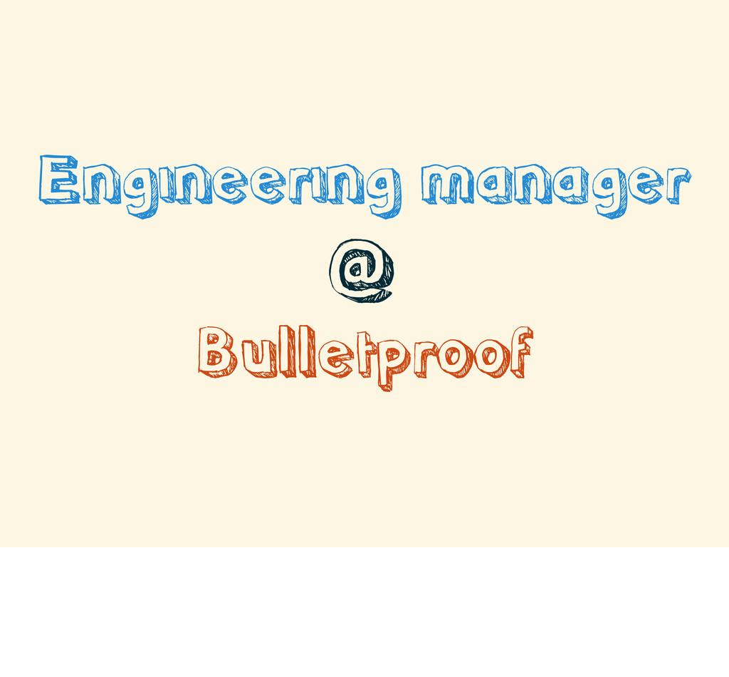 Engineering manager @ Bulletproof