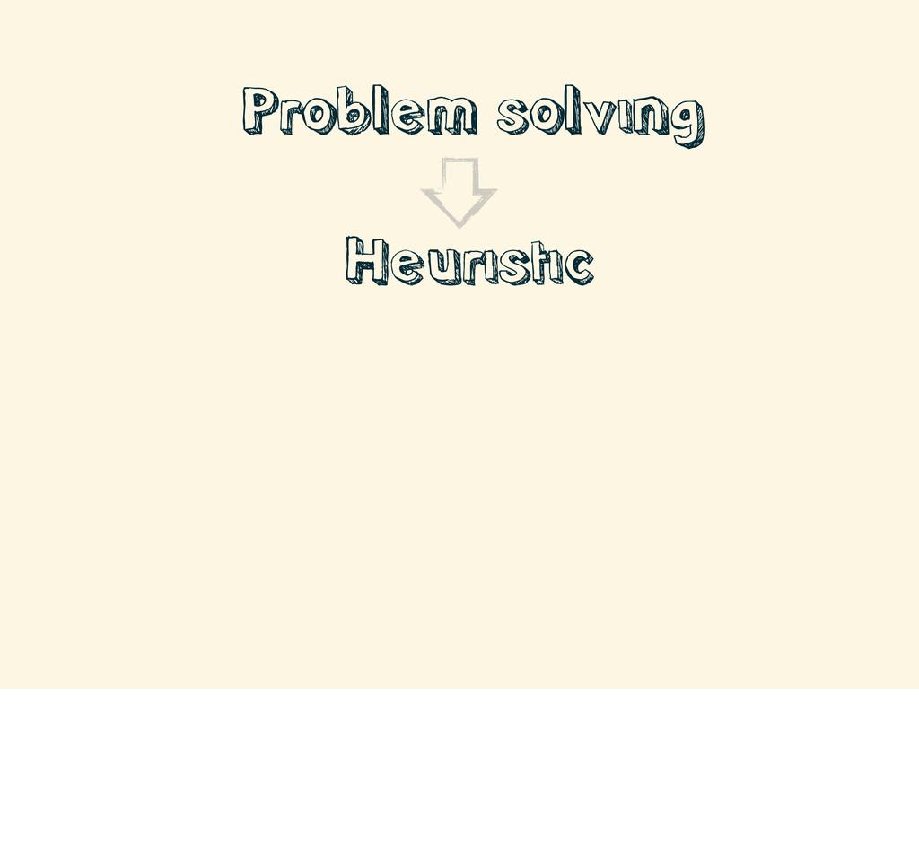 • Problem solving • Heuristic