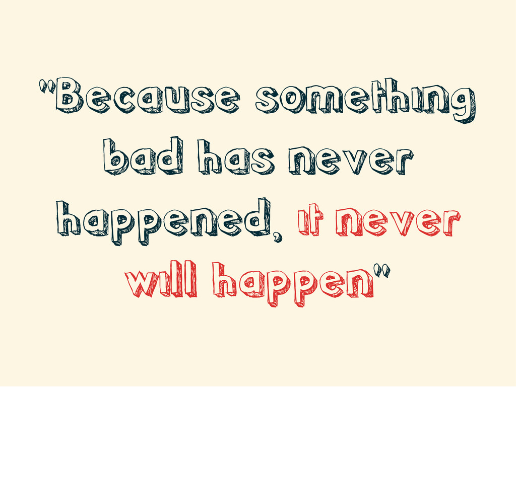 """""""Because something bad has never happened, it n..."""