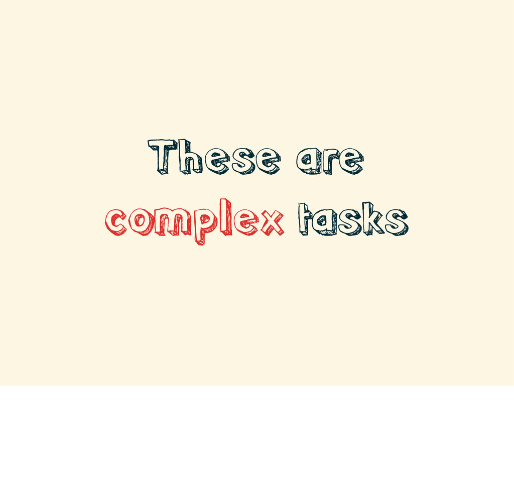 These are complex tasks