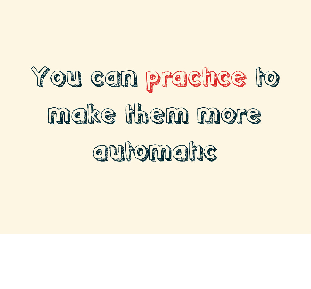 You can practice to make them more automatic