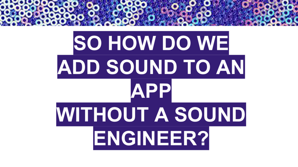 SO HOW DO WE ADD SOUND TO AN APP WITHOUT A SOUN...