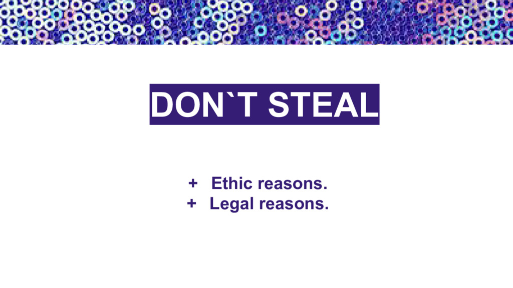 + Ethic reasons. + Legal reasons. DON`T STEAL