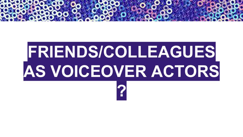 FRIENDS/COLLEAGUES AS VOICEOVER ACTORS ?