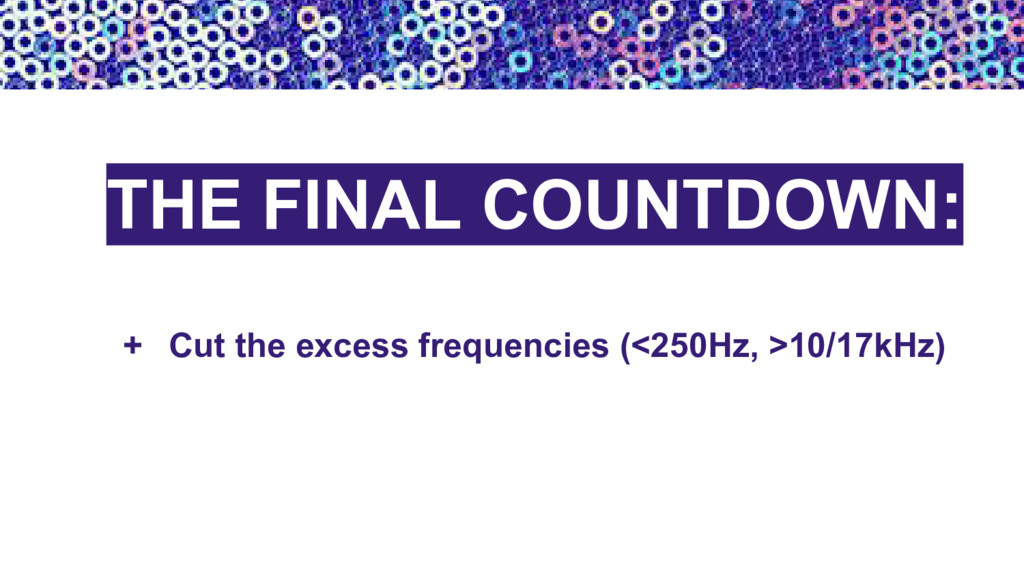 + Cut the excess frequencies (<250Hz, >10/17kHz...