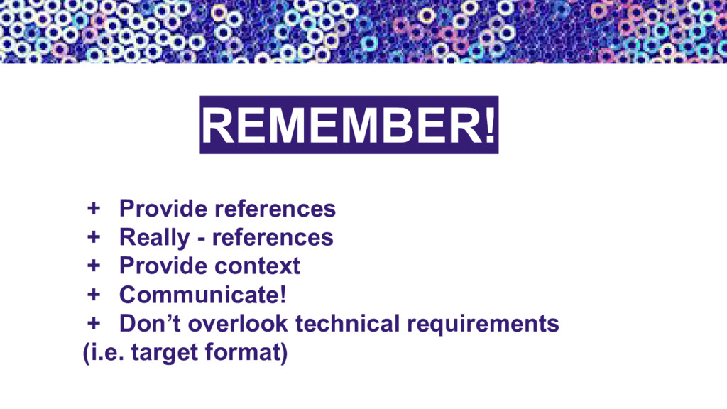 REMEMBER! + Provide references + Really - refer...