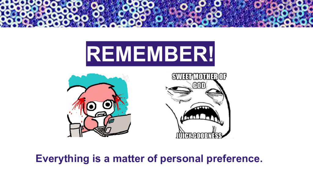 REMEMBER! Everything is a matter of personal pr...