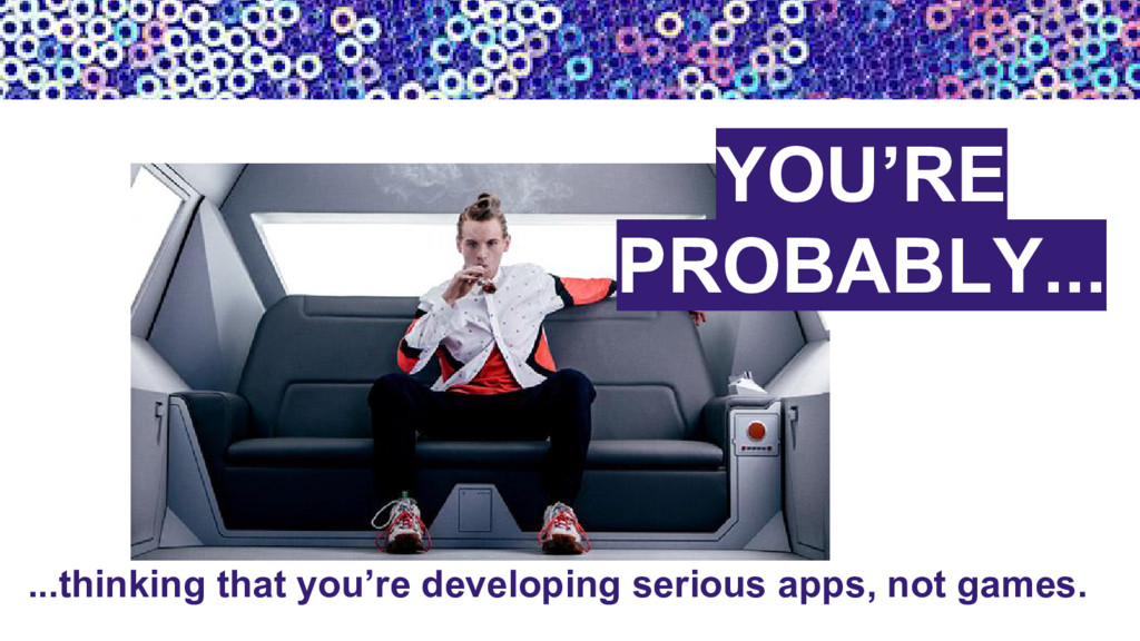 ...thinking that you're developing serious apps...