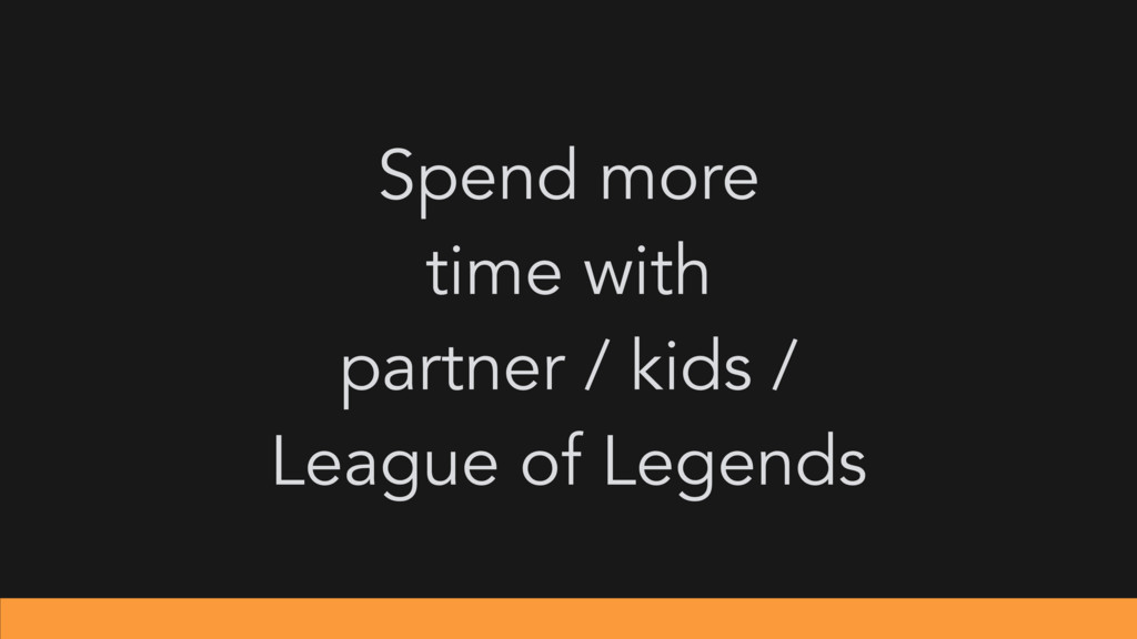 Spend more time with partner / kids / League of...