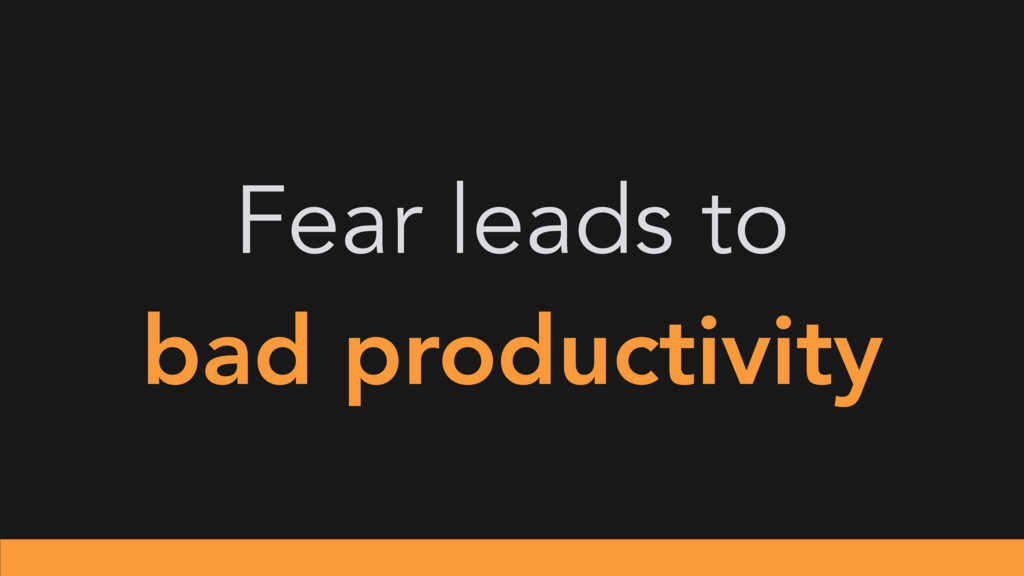 Fear leads to bad productivity