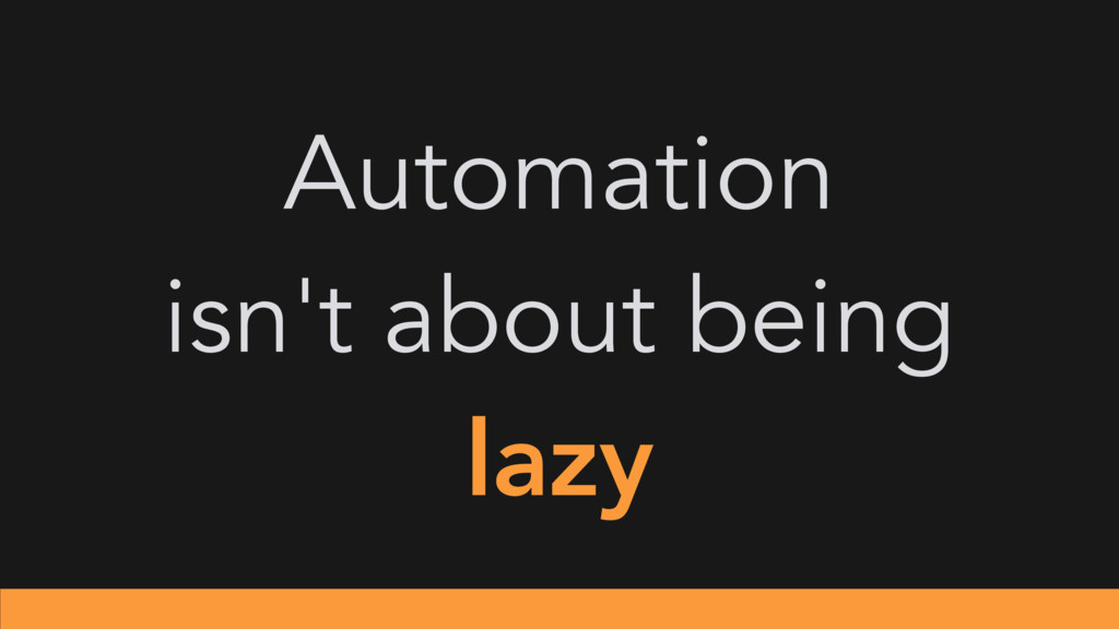 Automation isn't about being lazy