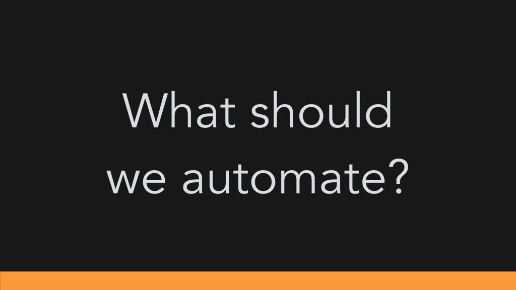 What should we automate?