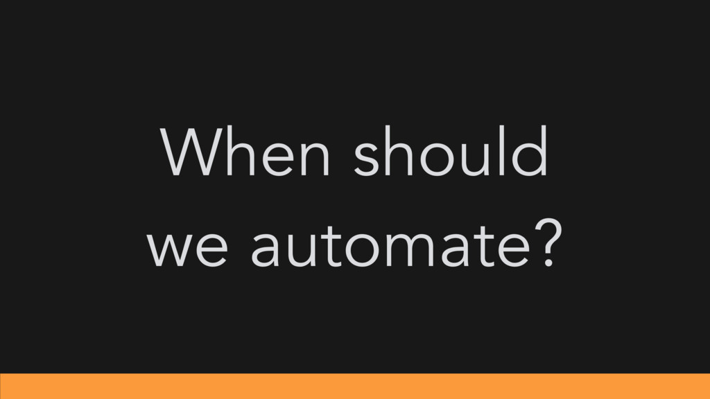 When should we automate?