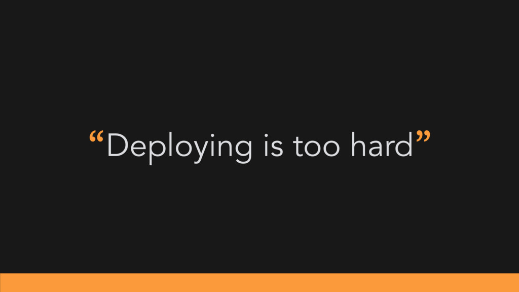 """Deploying is too hard"""