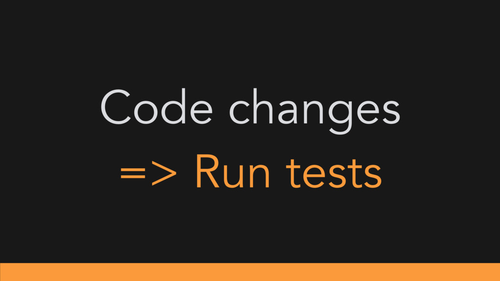 Code changes => Run tests