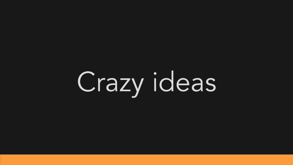 Crazy ideas