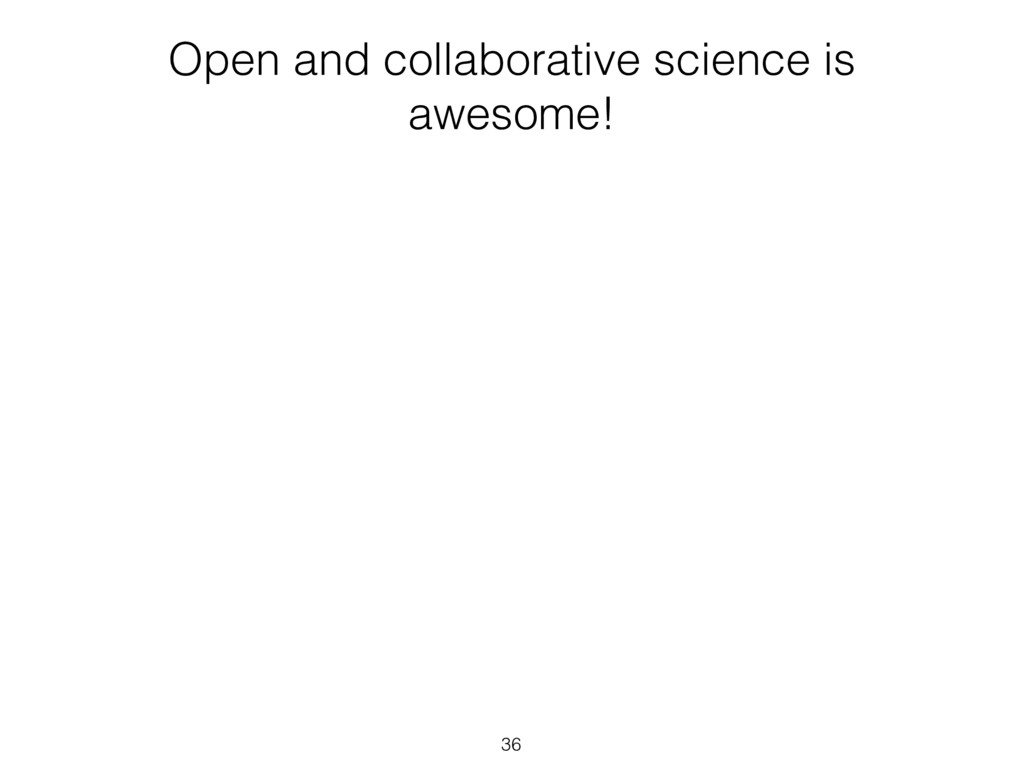 Open and collaborative science is awesome! 36
