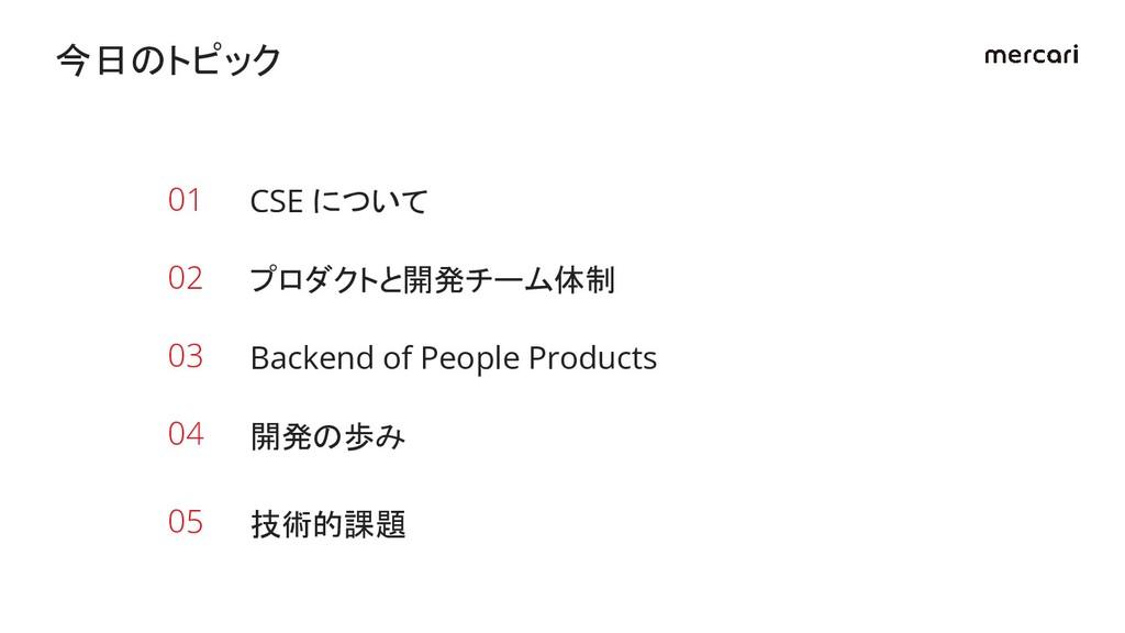 CSE について 今日のトピック 01 プロダクトと開発チーム体制 02 Backend of...
