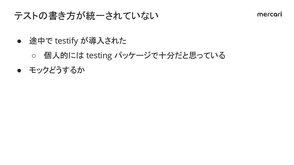 ● 途中で testify が導入された ○ 個人的には testing パッケージで十分だと...