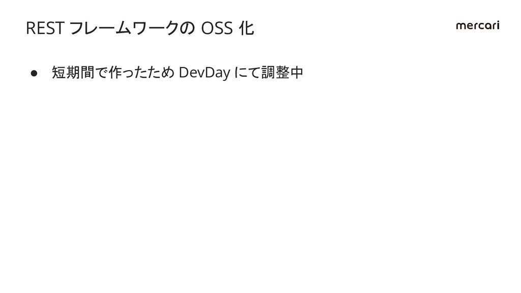 ● 短期間で作ったため DevDay にて調整中 REST フレームワークの OSS 化