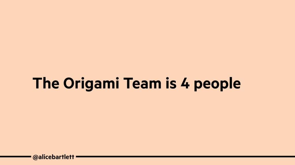 @alicebartlett The Origami Team is 4 people