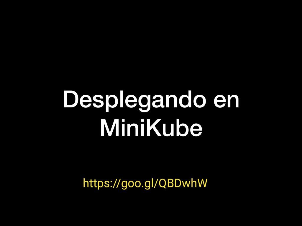 Desplegando en MiniKube https://goo.gl/QBDwhW