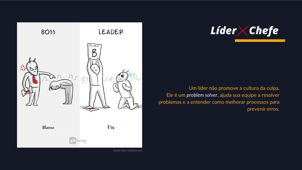 Um líder não promove a cultura da culpa. Ele é ...