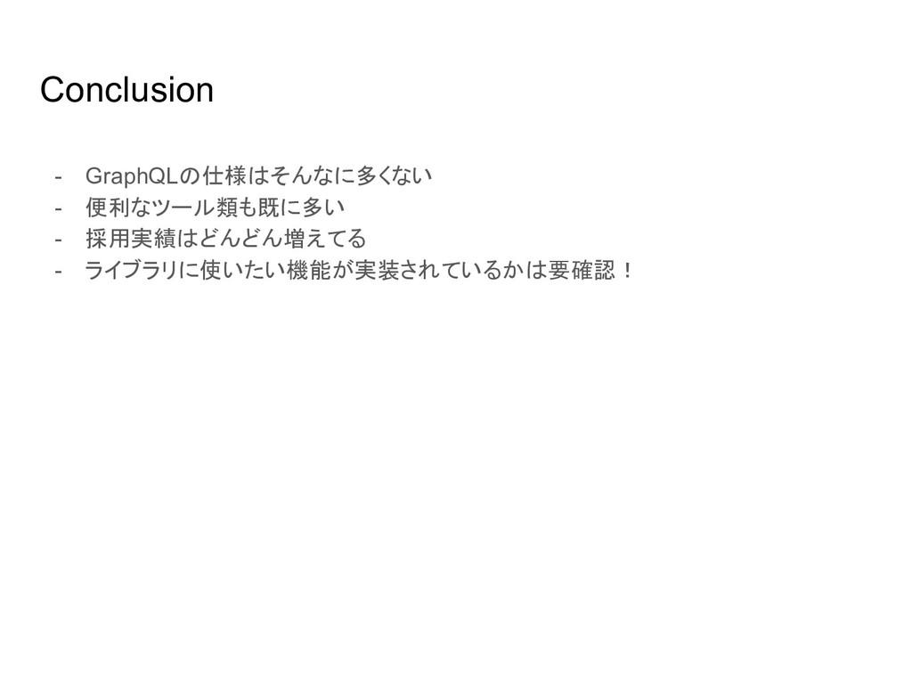 Conclusion - GraphQLの仕様はそんなに多くない - 便利なツール類も既に多い...
