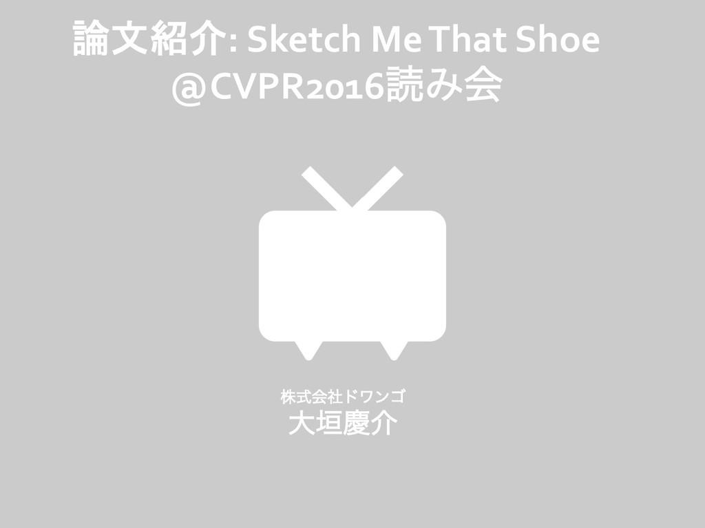 論文紹介: Sketch Me That Shoe @CVPR2016ಡΈձ גࣜձࣾυϫϯ...