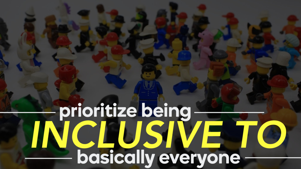 prioritize being INCLUSIVE TO basically everyone