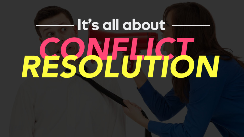 It's all about CONFLICT RESOLUTION