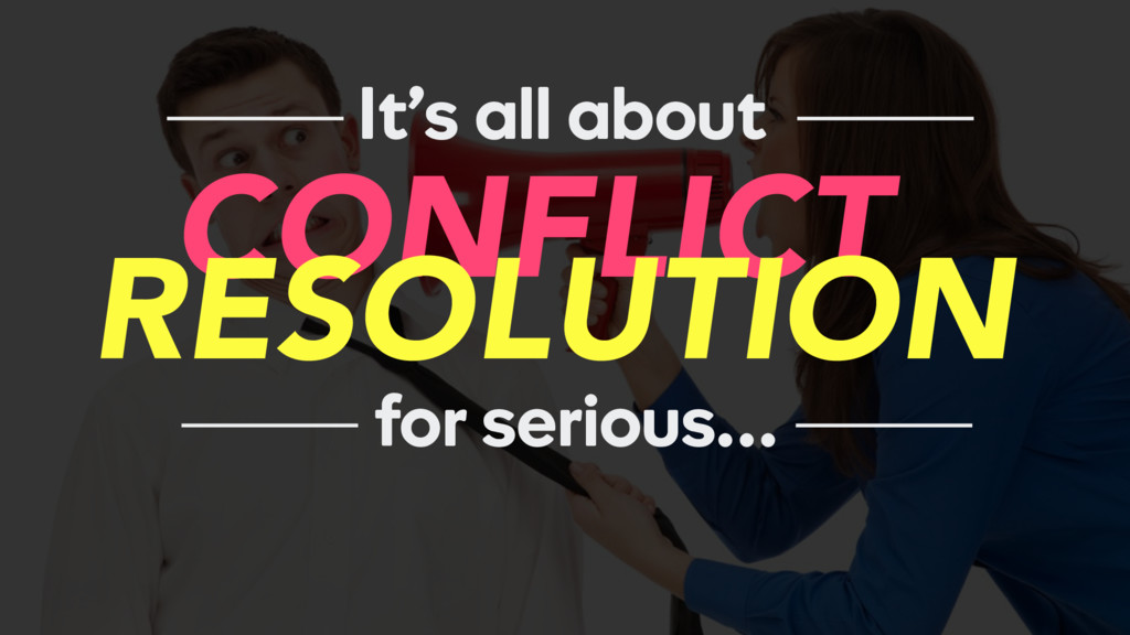 It's all about CONFLICT for serious… RESOLUTION