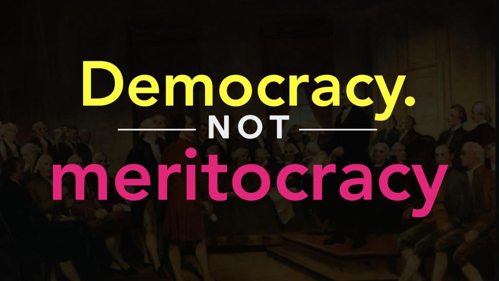 Democracy. meritocracy N O T