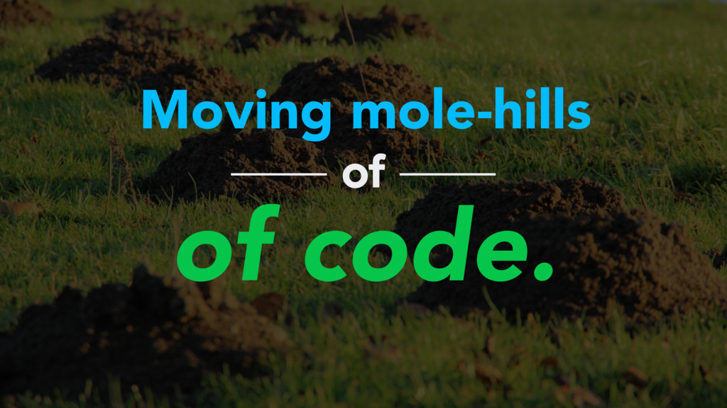Moving mole-hills of code. of