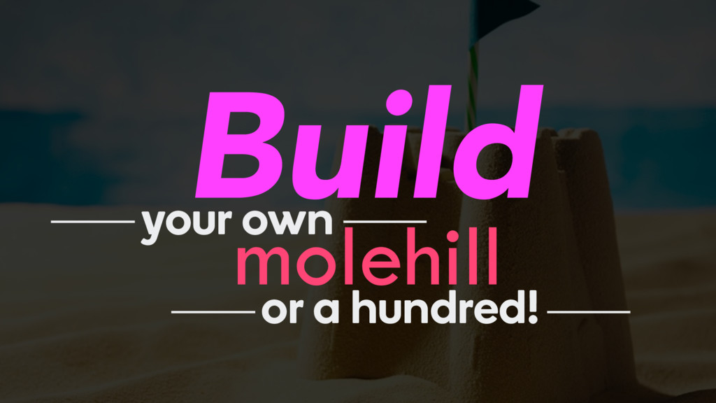 Build molehill your own or a hundred!