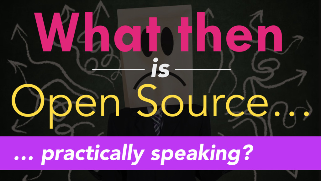 What then is Open Source… … practically speakin...