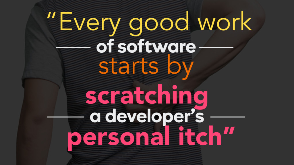 """Every good work starts by of software scratchi..."