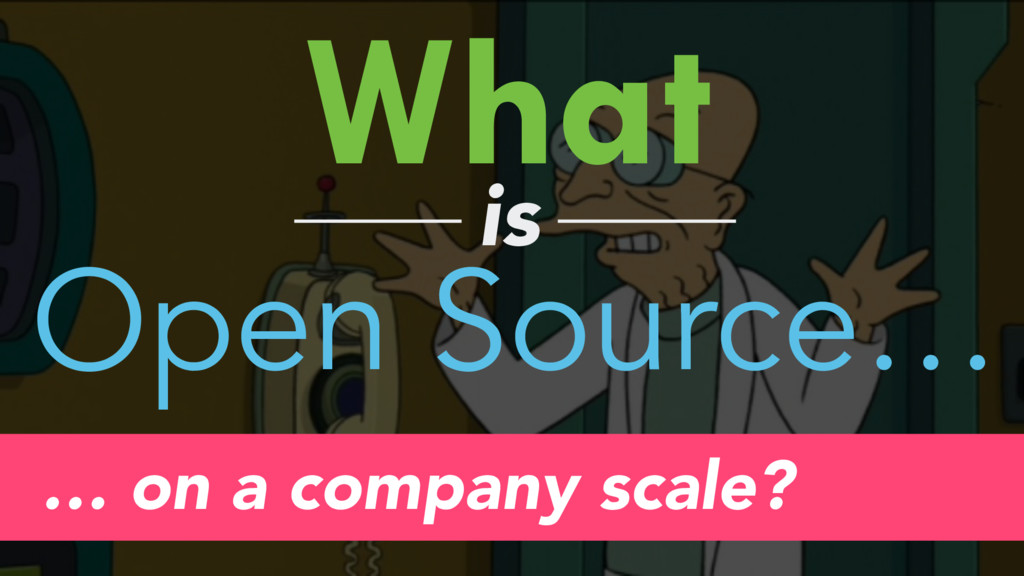 What is Open Source… … on a company scale?