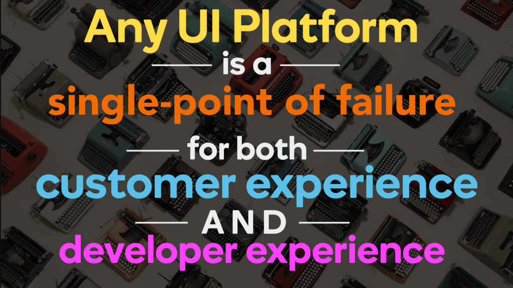 Any UI Platform single-point of failure is a fo...