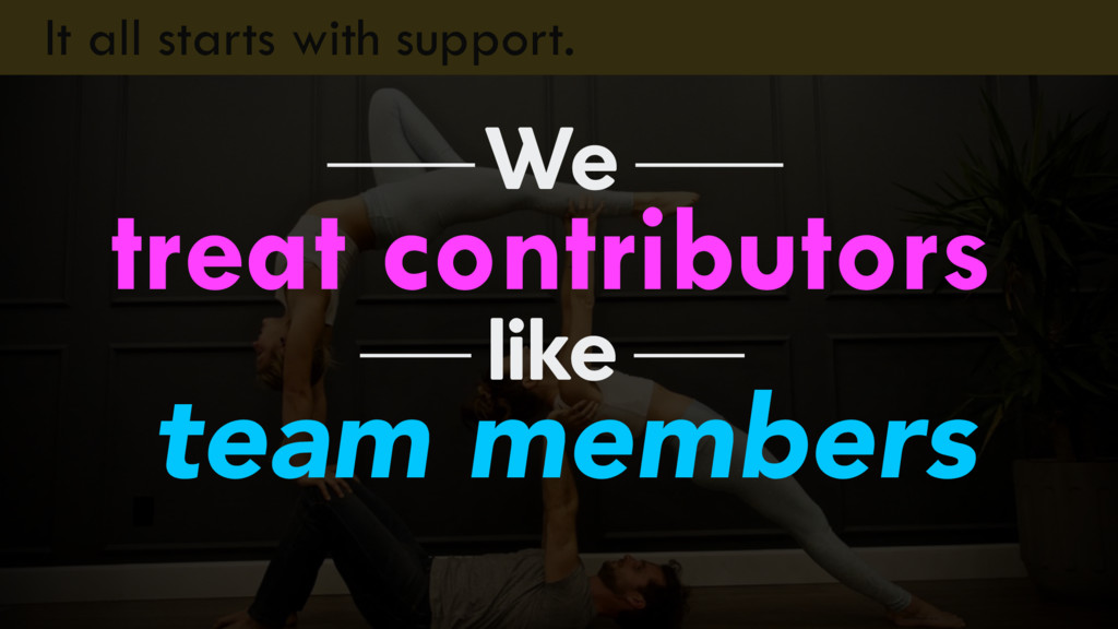 It all starts with support. treat contributors ...