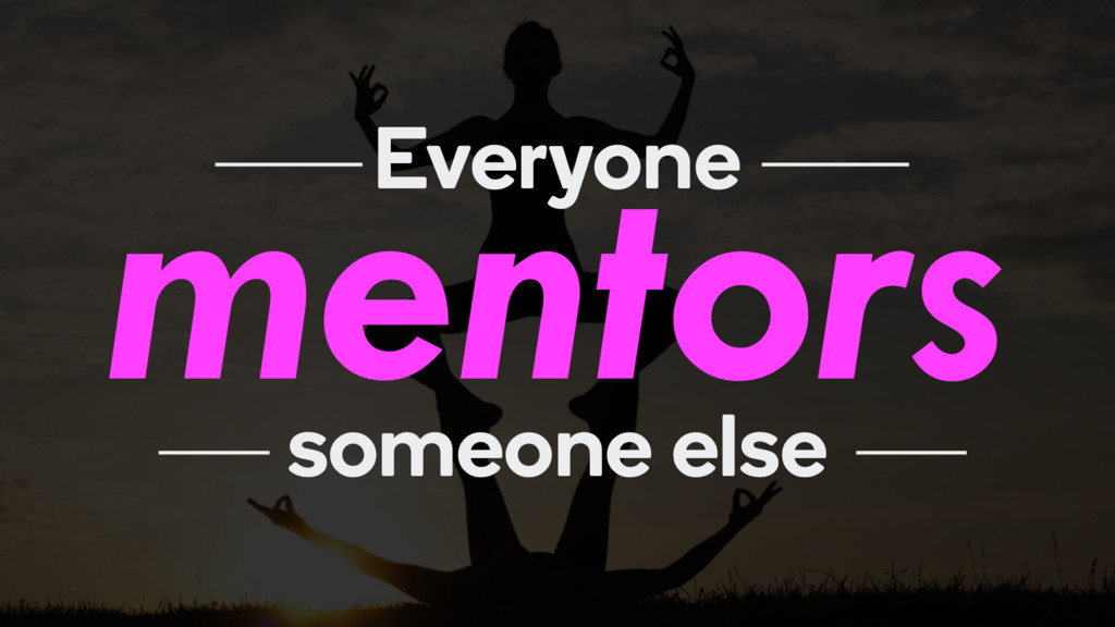 mentors Everyone someone else