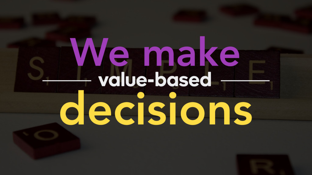 We make decisions value-based