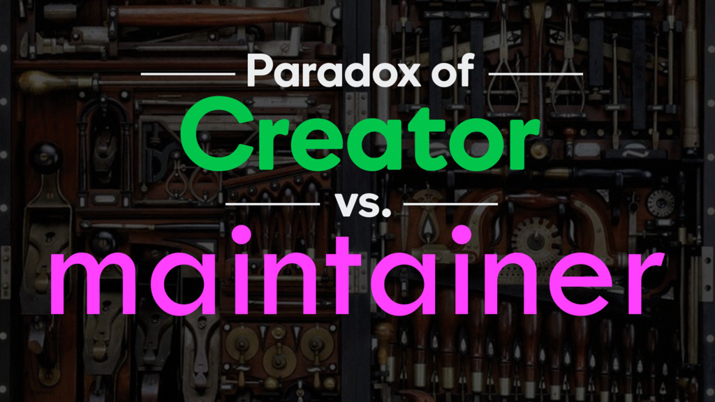 Creator Paradox of maintainer vs.