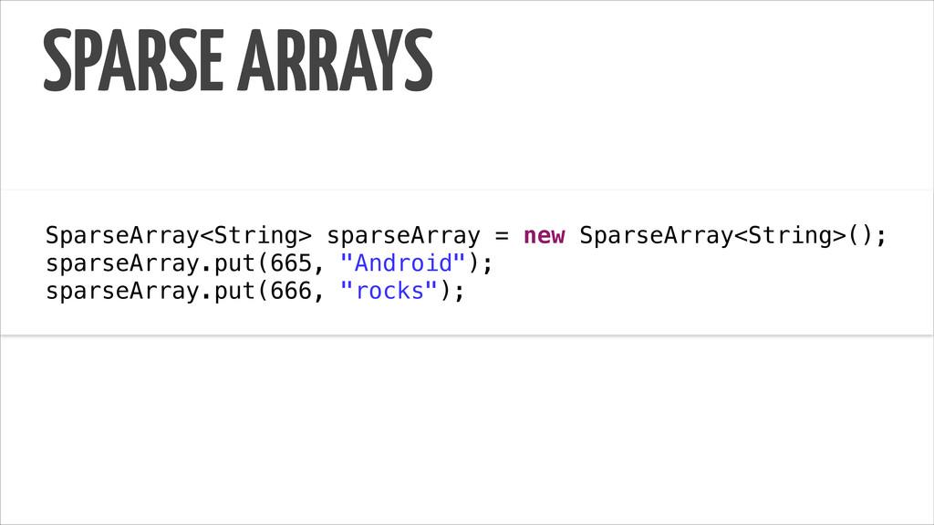 SPARSE ARRAYS ! SparseArray<String> sparseArray...